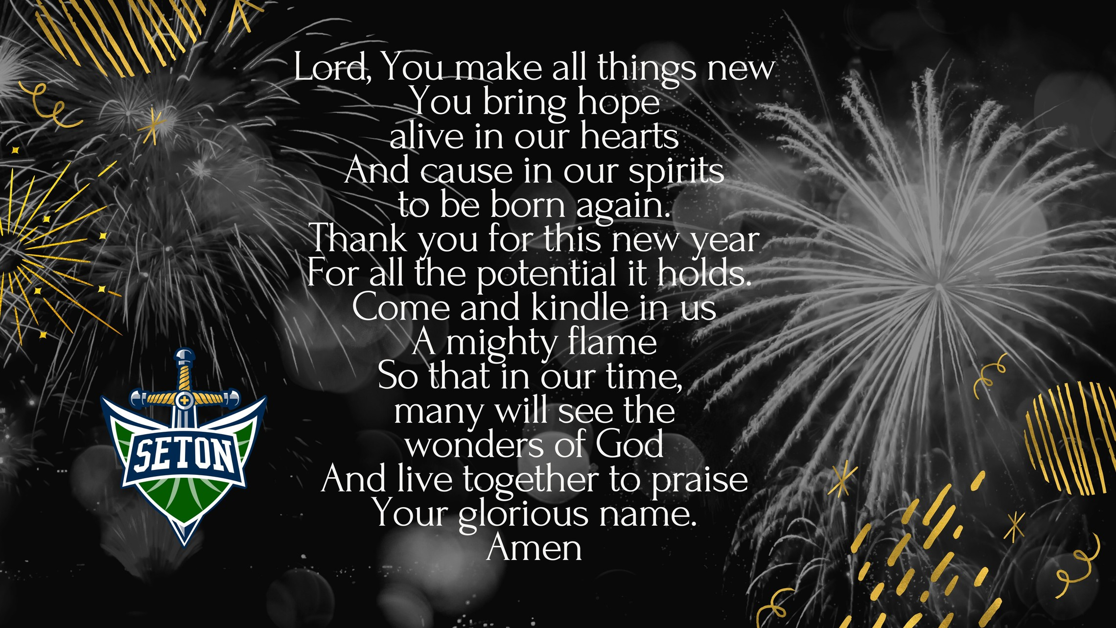 Lord You Make All Things Newyou Bring Hopealive In Our Heartsand Cause In Our Spiritsto Be Born Again.thank You For This New Yearfor All The Potential It Holds. Come And Kindle In Usa Mighty Flameso That In Our Time